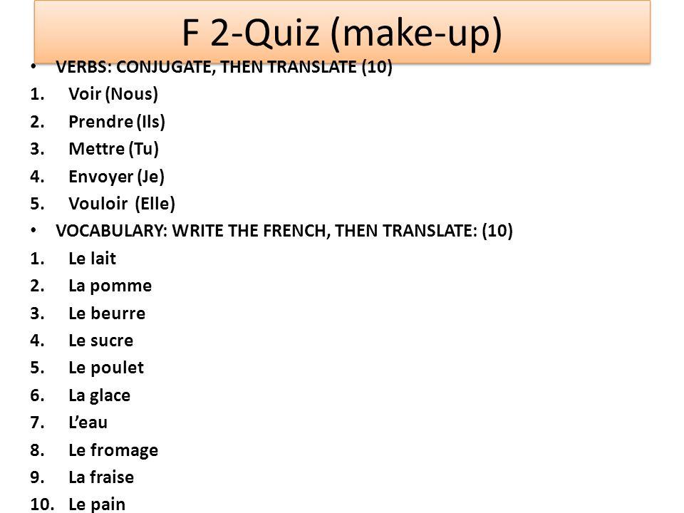 F 2-Quiz (make-up) VERBS: CONJUGATE, THEN TRANSLATE (10) 1.Voir (Nous) 2.Prendre (Ils) 3.Mettre (Tu) 4.Envoyer (Je) 5.Vouloir (Elle) VOCABULARY: WRITE
