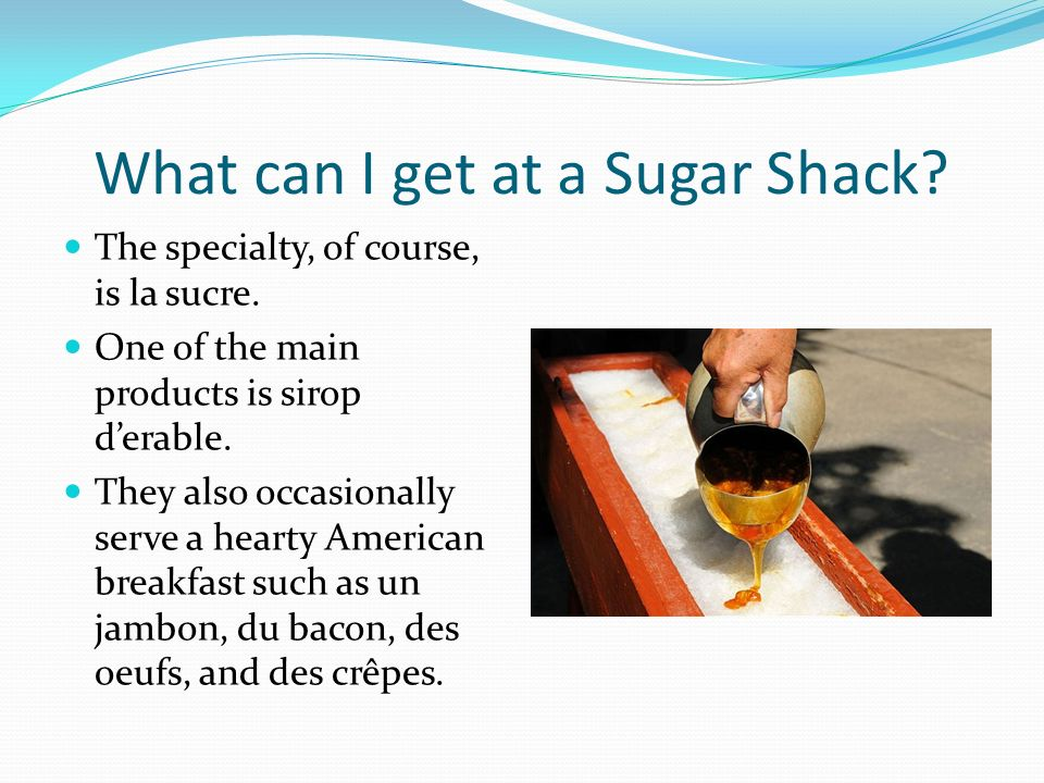 What can I get at a Sugar Shack? The specialty, of course, is la sucre. One of the main products is sirop derable. They also occasionally serve a hear