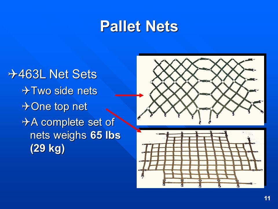 11 Pallet Nets 463L Net Sets 463L Net Sets Two side nets Two side nets One top net One top net A complete set of nets weighs 65 lbs (29 kg) A complete