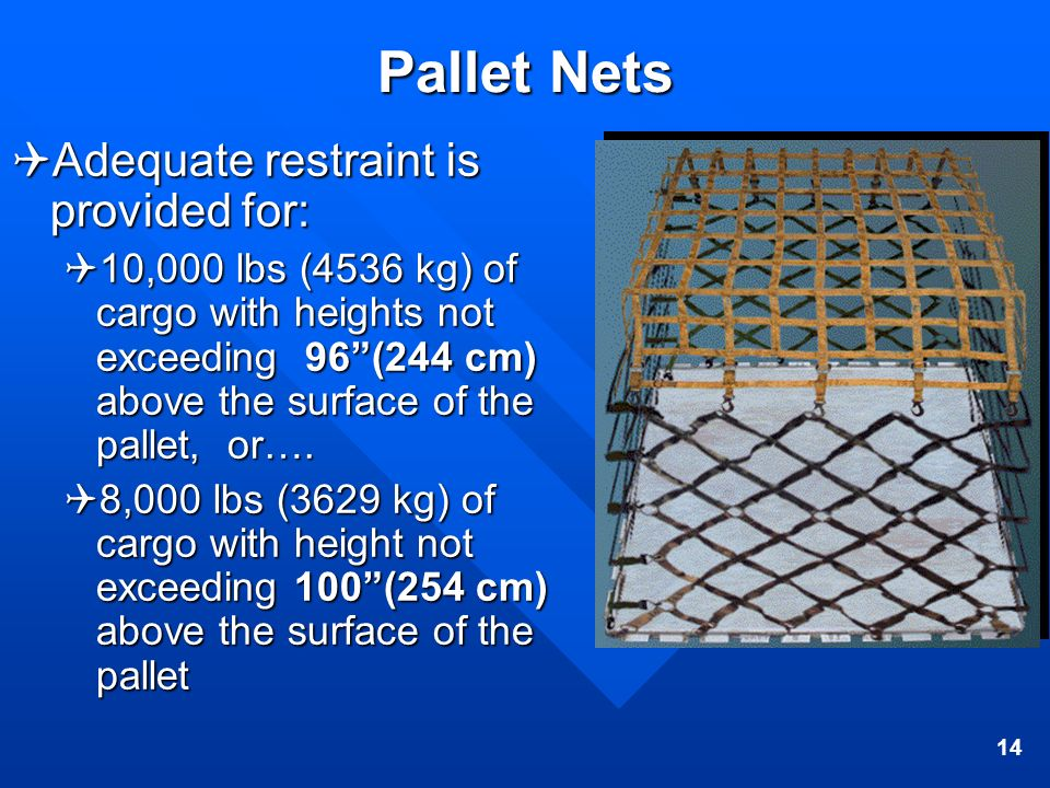 14 Pallet Nets Adequate restraint is provided for: Adequate restraint is provided for: 10,000 lbs (4536 kg) of cargo with heights not exceeding 96(244