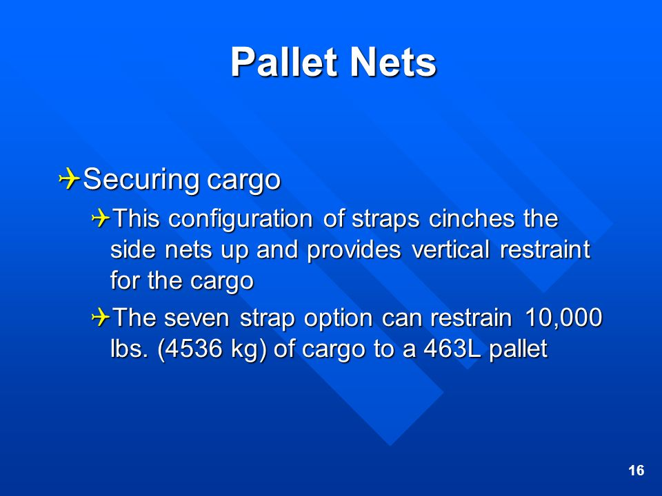 16 Pallet Nets Securing cargo Securing cargo This configuration of straps cinches the side nets up and provides vertical restraint for the cargo This