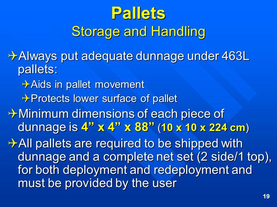 19 Pallets Storage and Handling Always put adequate dunnage under 463L pallets: Always put adequate dunnage under 463L pallets: Aids in pallet movemen