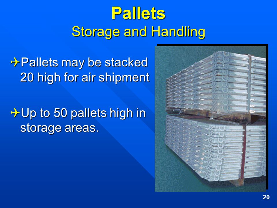 20 Pallets Storage and Handling Pallets may be stacked 20 high for air shipment Pallets may be stacked 20 high for air shipment Up to 50 pallets high