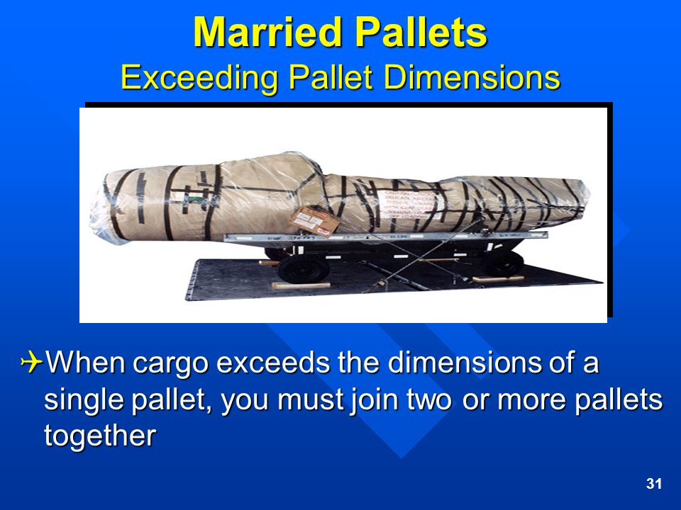 31 Married Pallets Exceeding Pallet Dimensions When cargo exceeds the dimensions of a single pallet, you must join two or more pallets together When c