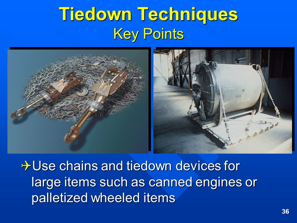 36 Tiedown Techniques Key Points Use chains and tiedown devices for large items such as canned engines or palletized wheeled items Use chains and tied