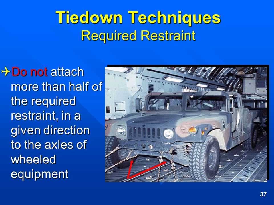 37 Tiedown Techniques Required Restraint Do not attach more than half of the required restraint, in a given direction to the axles of wheeled equipmen