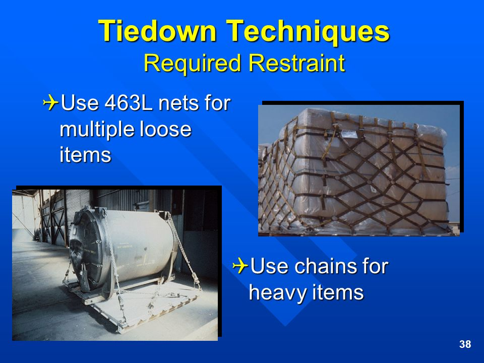 38 Tiedown Techniques Required Restraint Use 463L nets for multiple loose items Use 463L nets for multiple loose items Use chains for Use chains for h