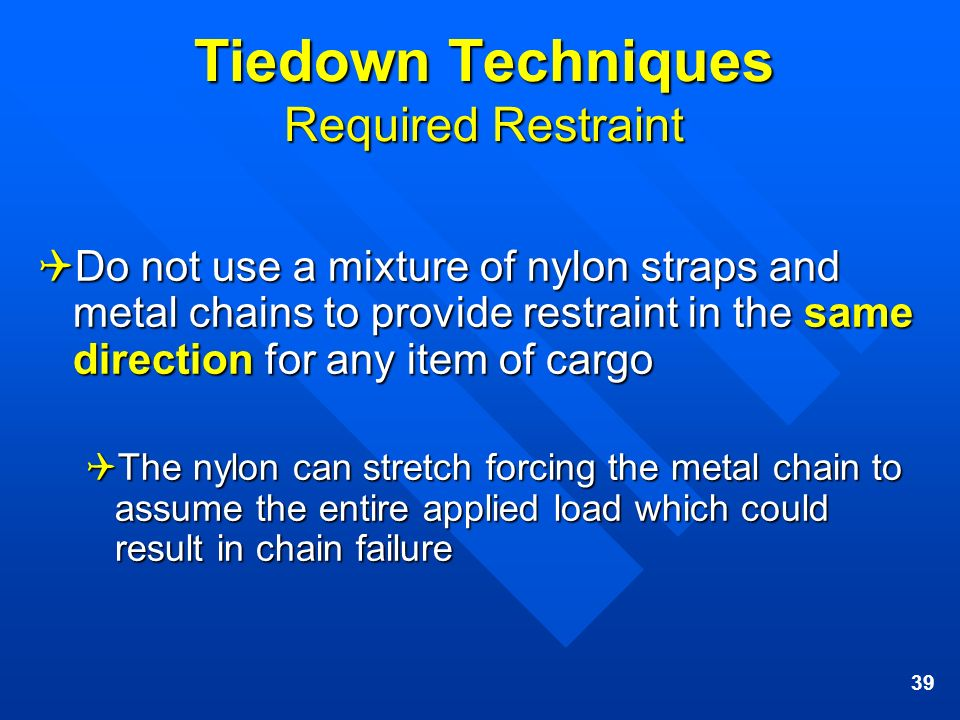 39 Tiedown Techniques Required Restraint Do not use a mixture of nylon straps and metal chains to provide restraint in the same direction for any item