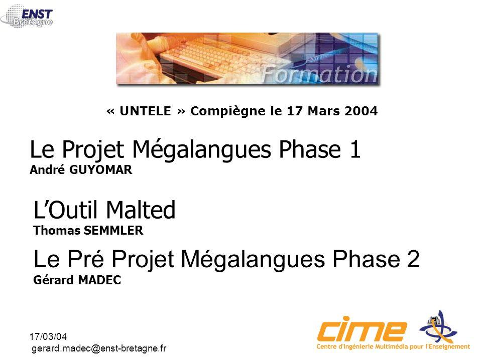 17/03/04 gerard.madec@enst-bretagne.fr Le Projet Mégalangues Phase 1 André GUYOMAR « UNTELE » Compiègne le 17 Mars 2004 LOutil Malted Thomas SEMMLER Le Pré Projet Mégalangues Phase 2 Gérard MADEC