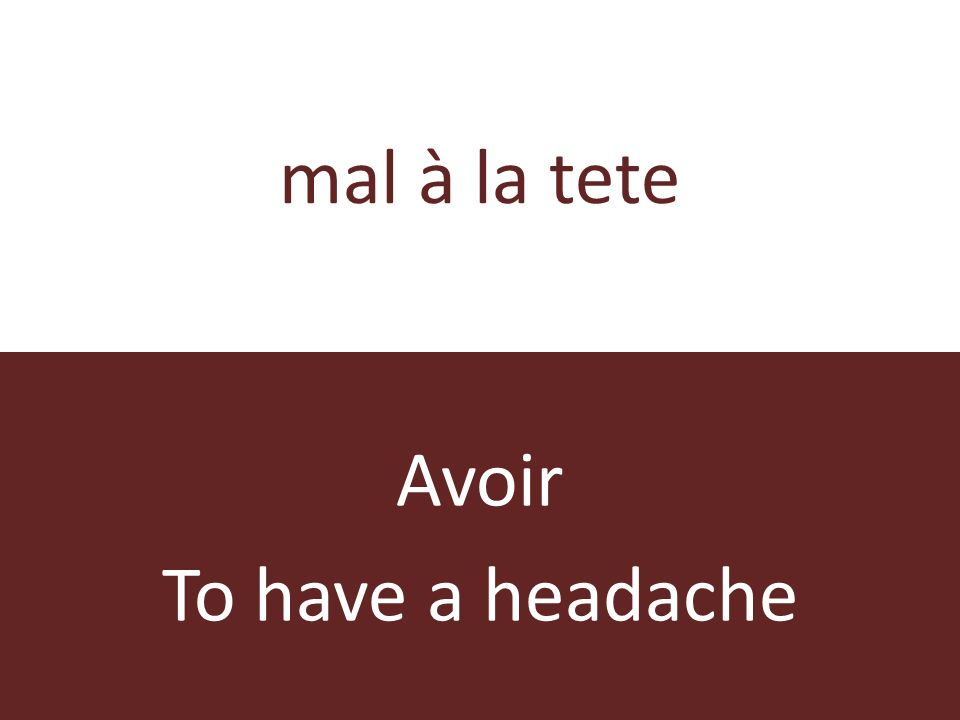mal à la tete Avoir To have a headache