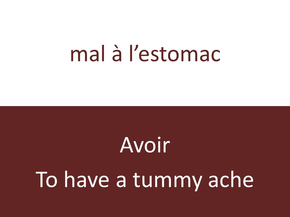 mal à lestomac Avoir To have a tummy ache