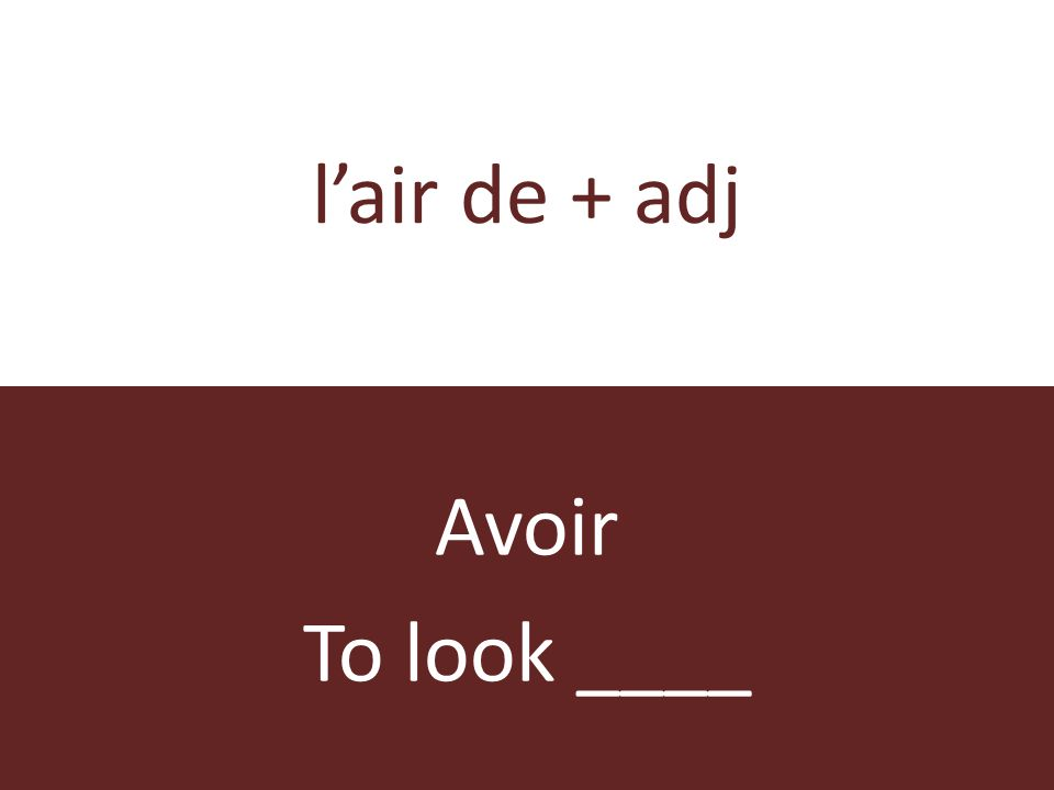 lair de + adj Avoir To look ____