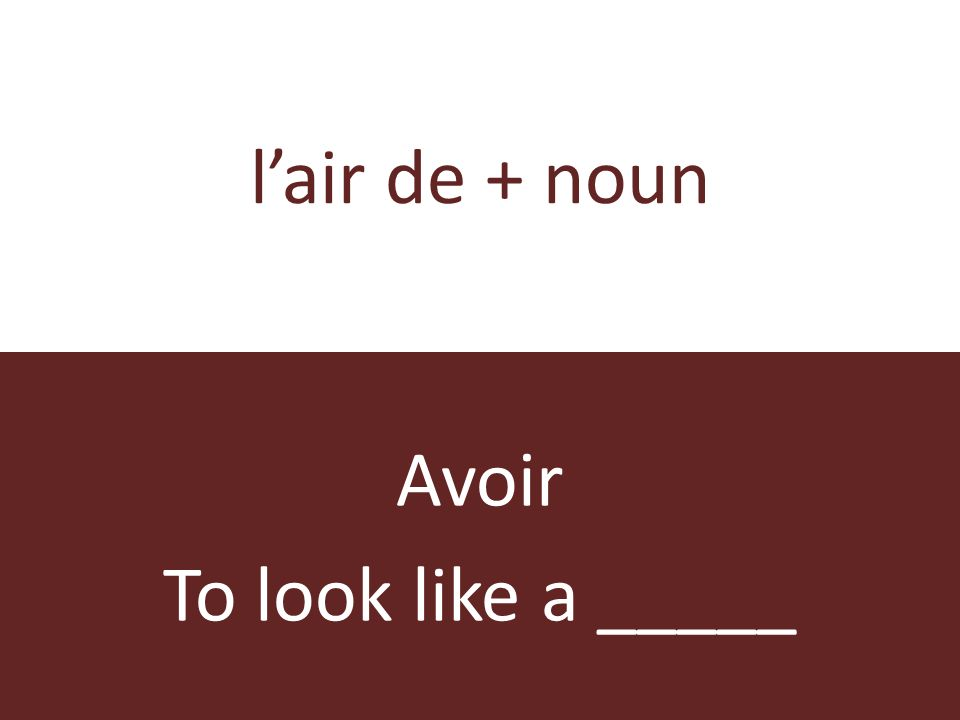 lair de + noun Avoir To look like a _____