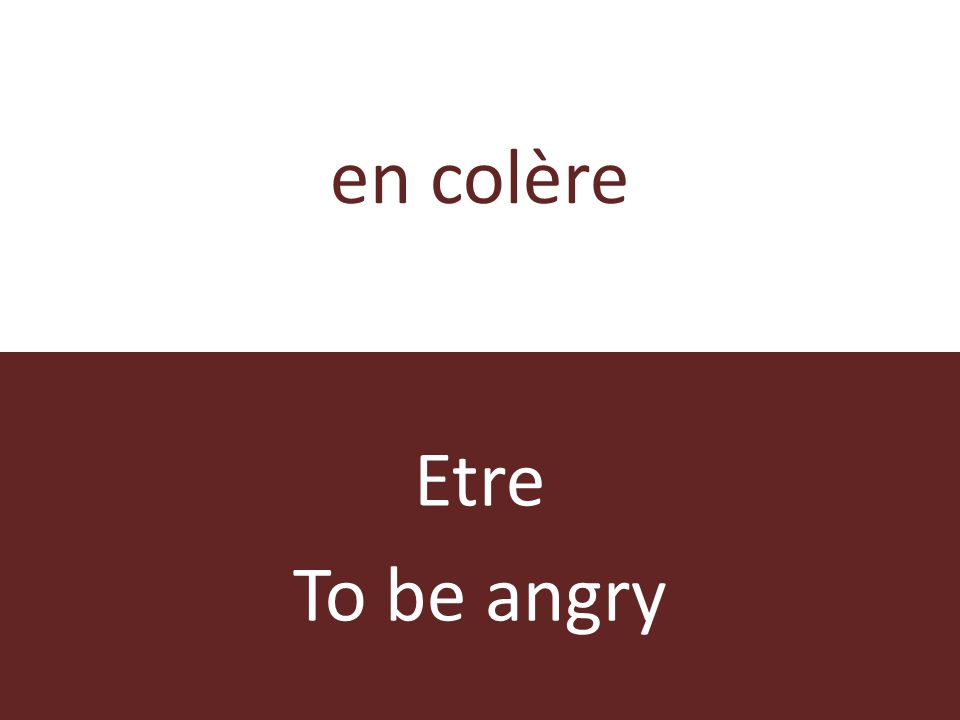 en colère Etre To be angry
