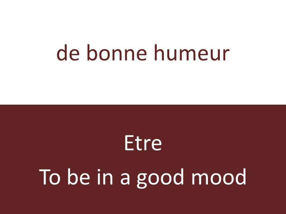 de bonne humeur Etre To be in a good mood