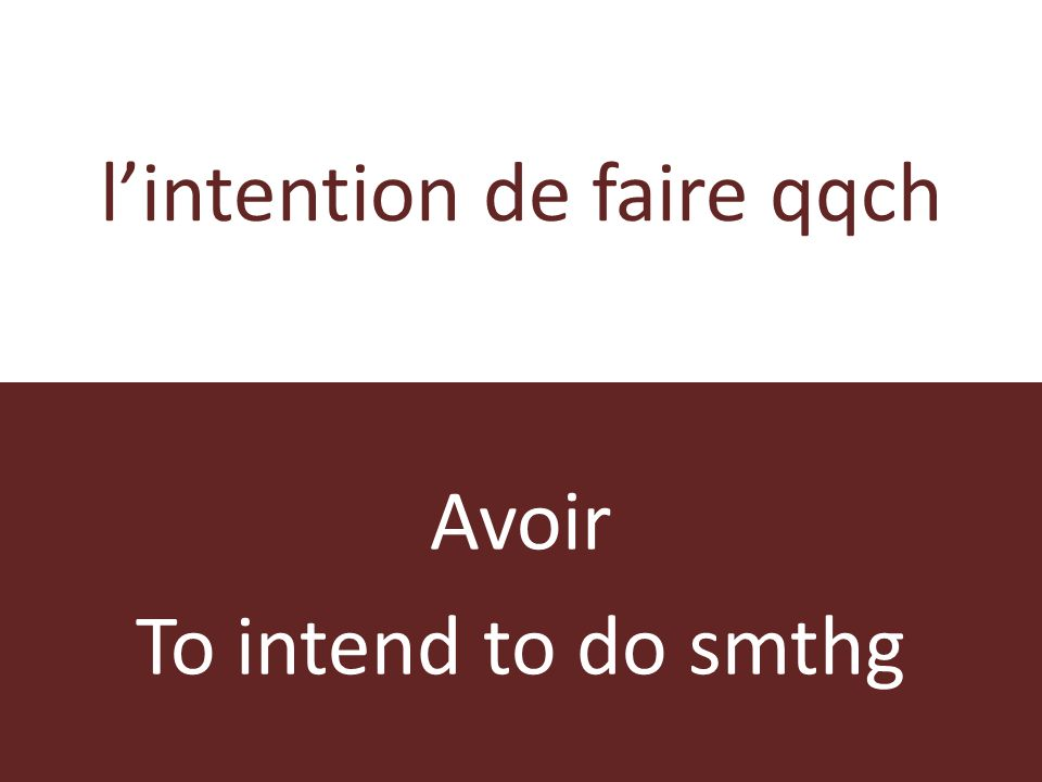 lintention de faire qqch Avoir To intend to do smthg