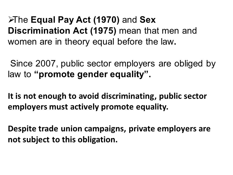 The Equal Pay Act (1970) and Sex Discrimination Act (1975) mean that men and women are in theory equal before the law.