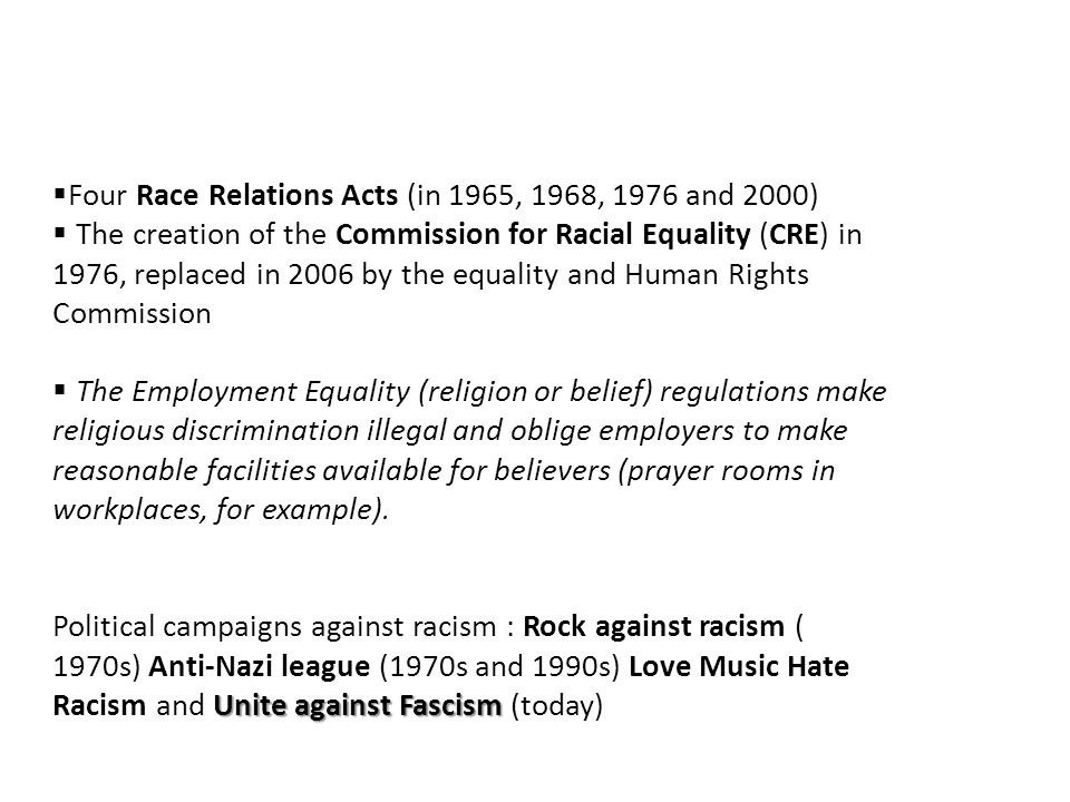 Four Race Relations Acts (in 1965, 1968, 1976 and 2000) The creation of the Commission for Racial Equality (CRE) in 1976, replaced in 2006 by the equality and Human Rights Commission The Employment Equality (religion or belief) regulations make religious discrimination illegal and oblige employers to make reasonable facilities available for believers (prayer rooms in workplaces, for example).