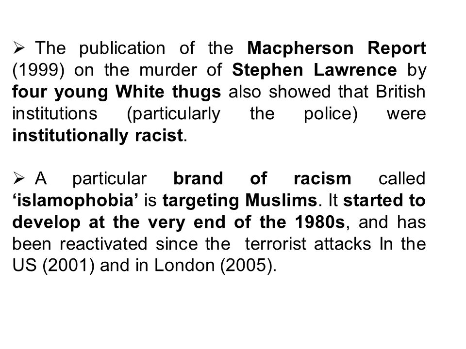 The publication of the Macpherson Report (1999) on the murder of Stephen Lawrence by four young White thugs also showed that British institutions (particularly the police) were institutionally racist.