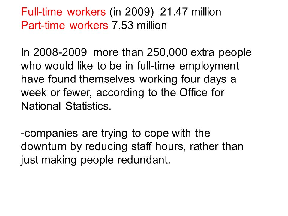Full-time workers (in 2009) 21.47 million Part-time workers 7.53 million In 2008-2009 more than 250,000 extra people who would like to be in full-time employment have found themselves working four days a week or fewer, according to the Office for National Statistics.