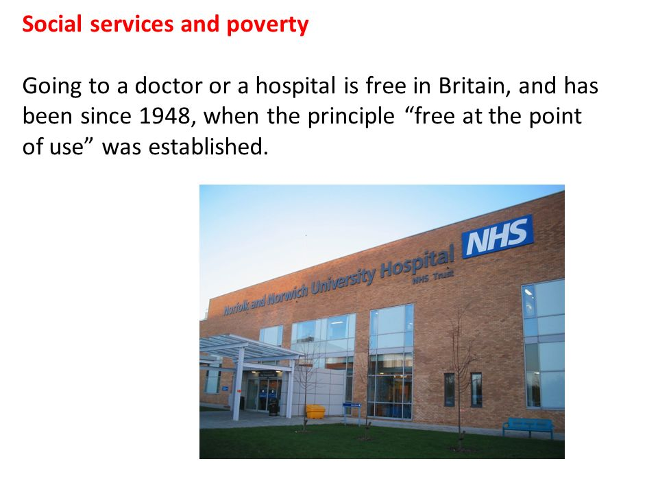 Social services and poverty Going to a doctor or a hospital is free in Britain, and has been since 1948, when the principle free at the point of use was established.