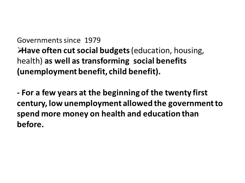 Governments since 1979 Have often cut social budgets (education, housing, health) as well as transforming social benefits (unemployment benefit, child benefit).