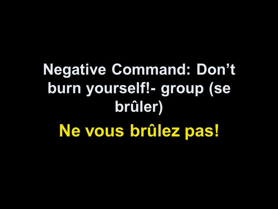 Negative Command: Dont burn yourself!- group (se brûler) Ne vous brûlez pas!