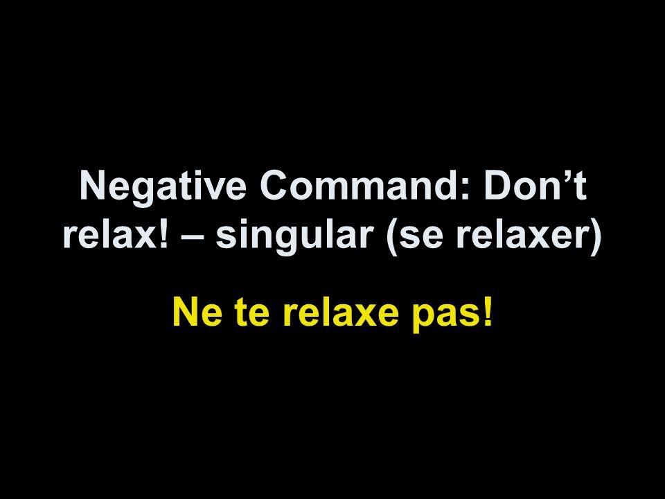 Negative Command: Dont relax! – singular (se relaxer) Ne te relaxe pas!