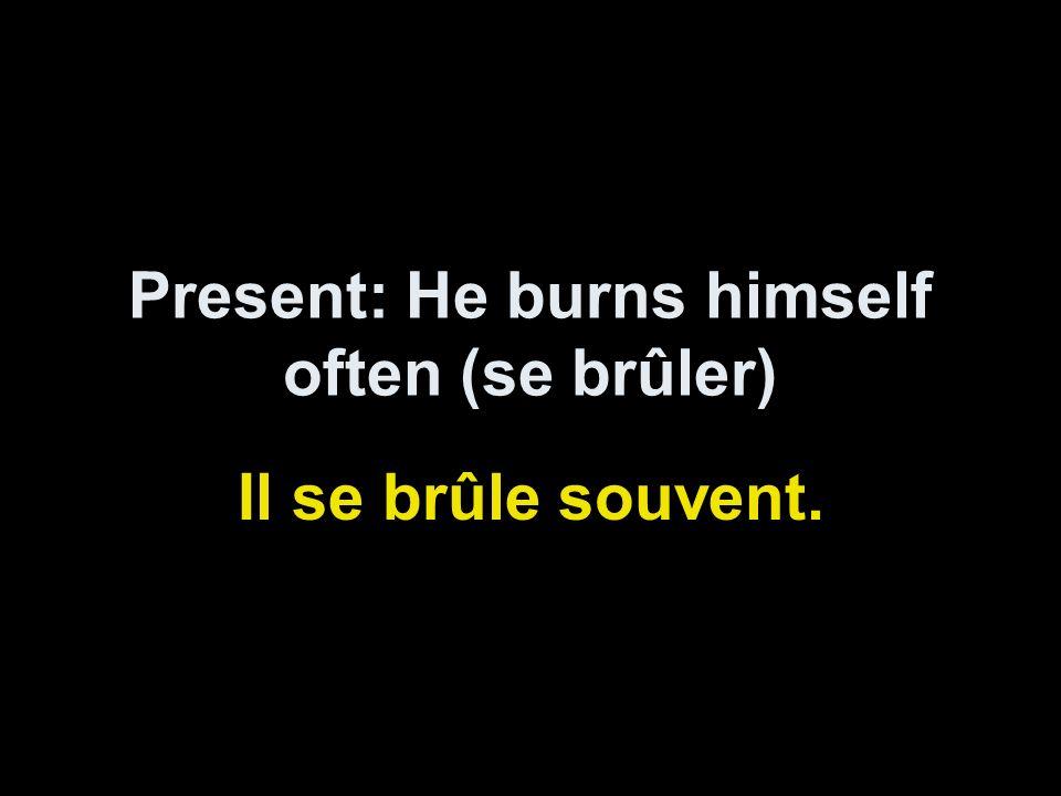 Present: He burns himself often (se brûler) Il se brûle souvent.