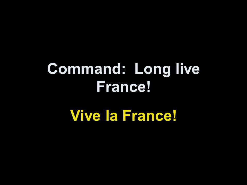 Command: Long live France! Vive la France!