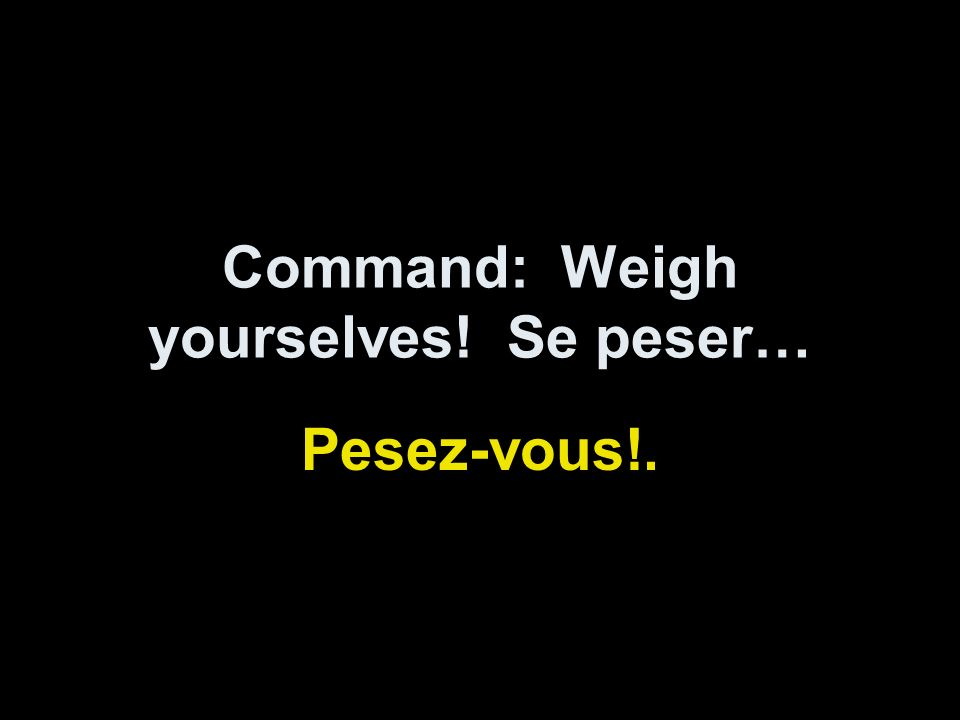 Command: Weigh yourselves! Se peser… Pesez-vous!.