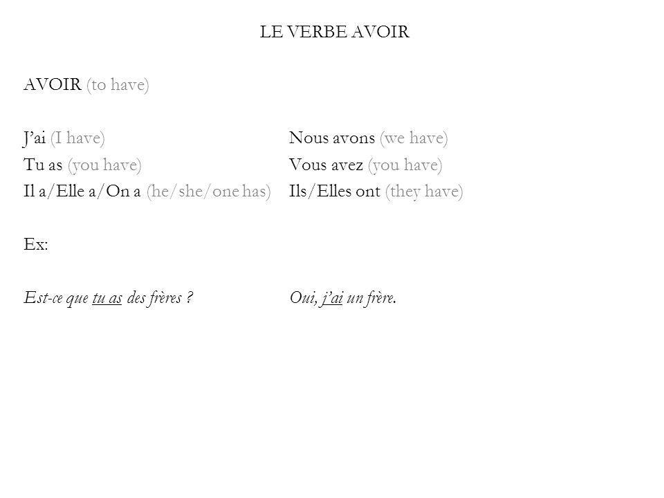 LE VERBE AVOIR AVOIR (to have) Jai (I have)Nous avons (we have) Tu as (you have)Vous avez (you have) Il a/Elle a/On a (he/she/one has)Ils/Elles ont (they have) Ex: Est-ce que tu as des frères Oui, jai un frère.