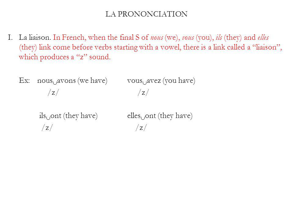LA PRONONCIATION I. La liaison. In French, when the final S of nous (we), vous (you), ils (they) and elles (they) link come before verbs starting with