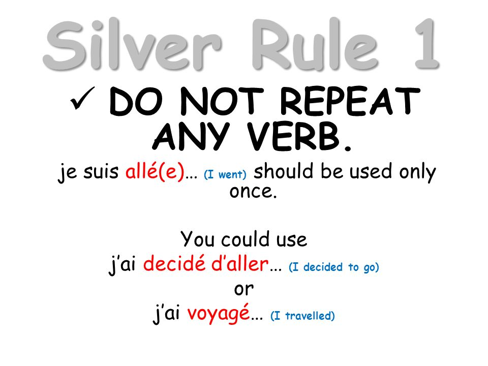 Silver Rule 1 DO NOT REPEAT ANY VERB. je suis allé(e)… (I went) should be used only once.