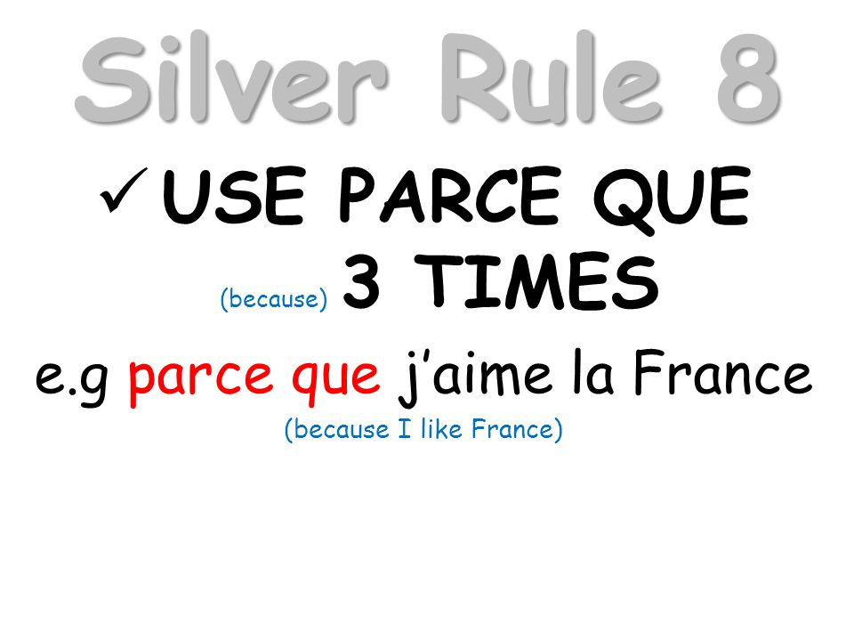 Silver Rule 8 USE PARCE QUE (because) 3 TIMES e.g parce que jaime la France (because I like France)