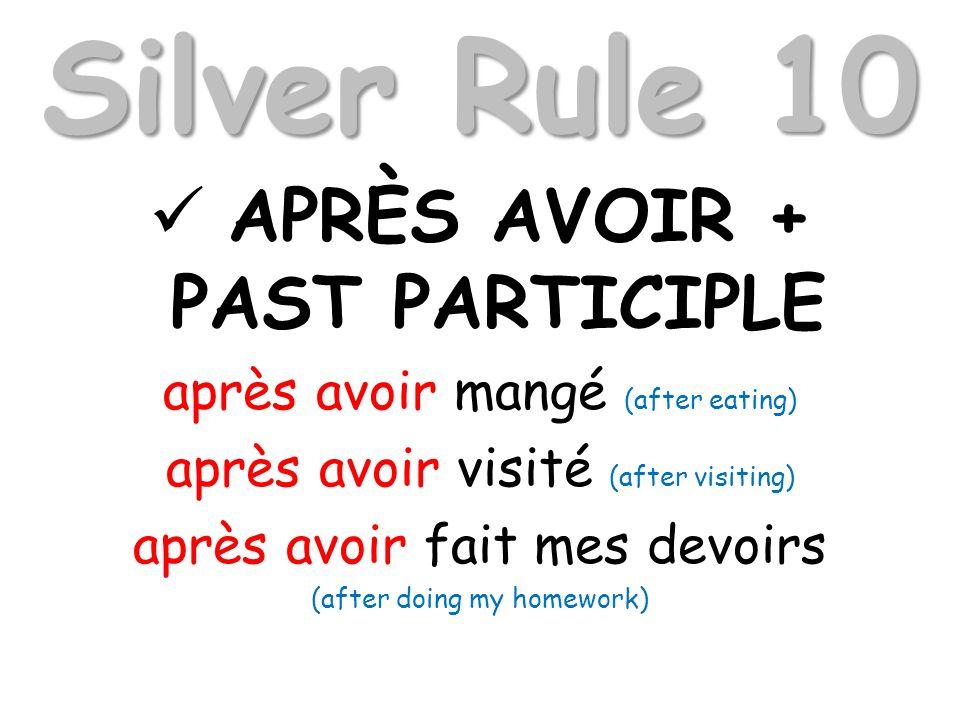 Silver Rule 10 APRÈS AVOIR + PAST PARTICIPLE après avoir mangé (after eating) après avoir visité (after visiting) après avoir fait mes devoirs (after doing my homework)