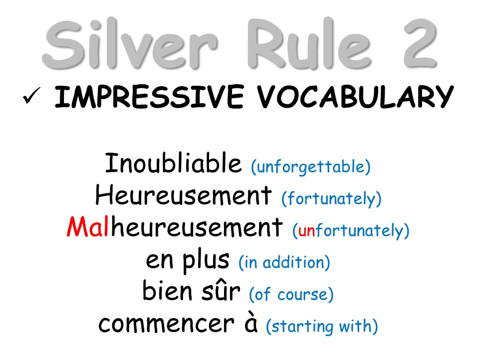 Silver Rule 2 IMPRESSIVE VOCABULARY Inoubliable (unforgettable) Heureusement (fortunately) Malheureusement (unfortunately) en plus (in addition) bien sûr (of course) commencer à (starting with)