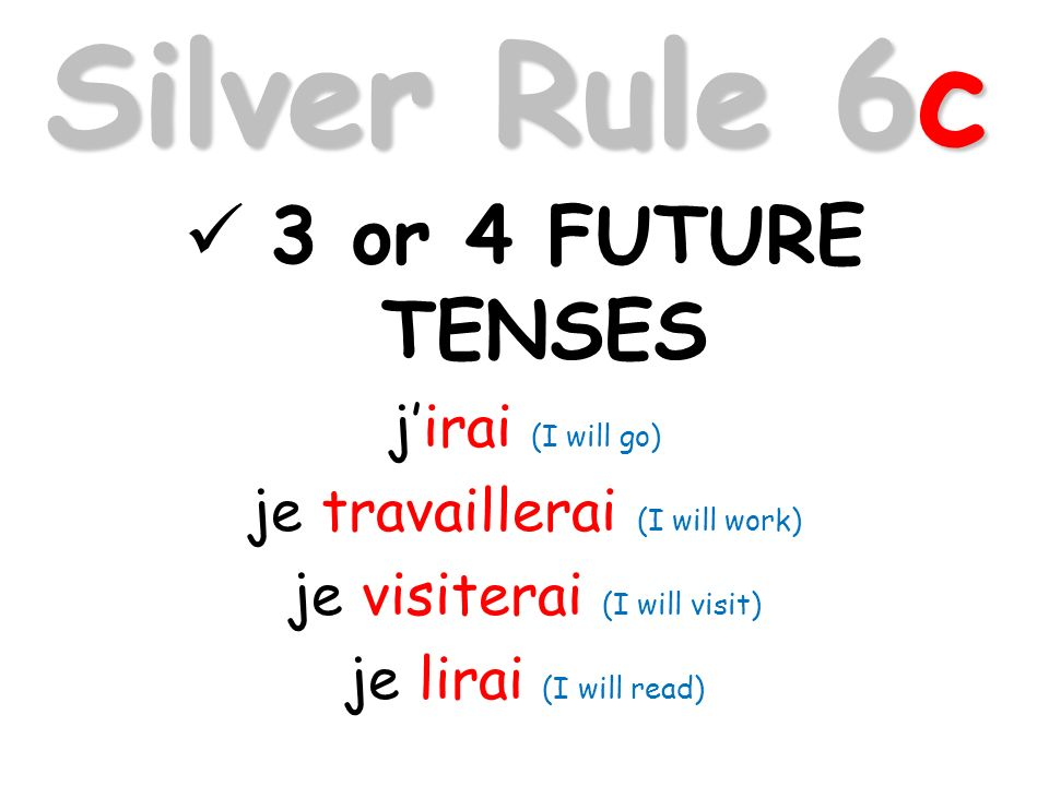 Silver Rule 6c 3 or 4 FUTURE TENSES jirai (I will go) je travaillerai (I will work) je visiterai (I will visit) je lirai (I will read)
