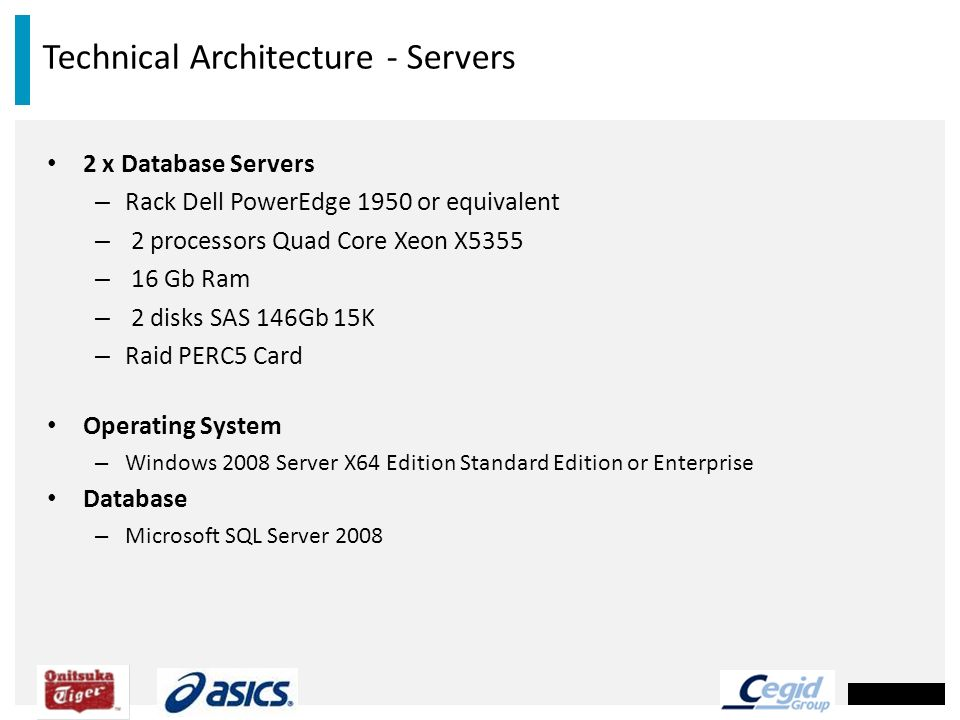 Technical Architecture - Servers 2 x Database Servers – Rack Dell PowerEdge 1950 or equivalent – 2 processors Quad Core Xeon X5355 – 16 Gb Ram – 2 dis