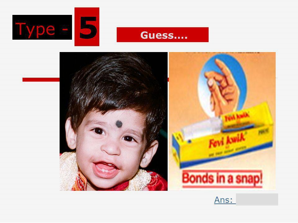 Type - 5 Guess…. Ans: Slide 1Ans: Slide 11