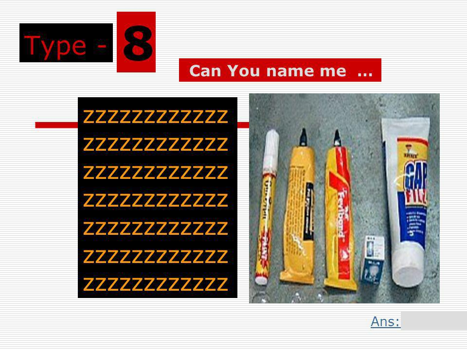 Type - 8 zzzzzzzzzzzz zzzzzzzzzzzz zzzzzzzzzzzz zzzzzzzzzzzz zzzzzzzzzzzz zzzzzzzzzzzz zzzzzzzzzzzz Can You name me … Ans: Slide 17
