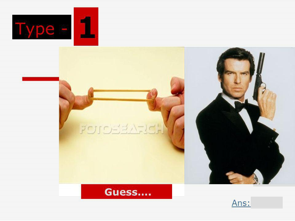 Type - 1 Guess…. Ans: Slide 3