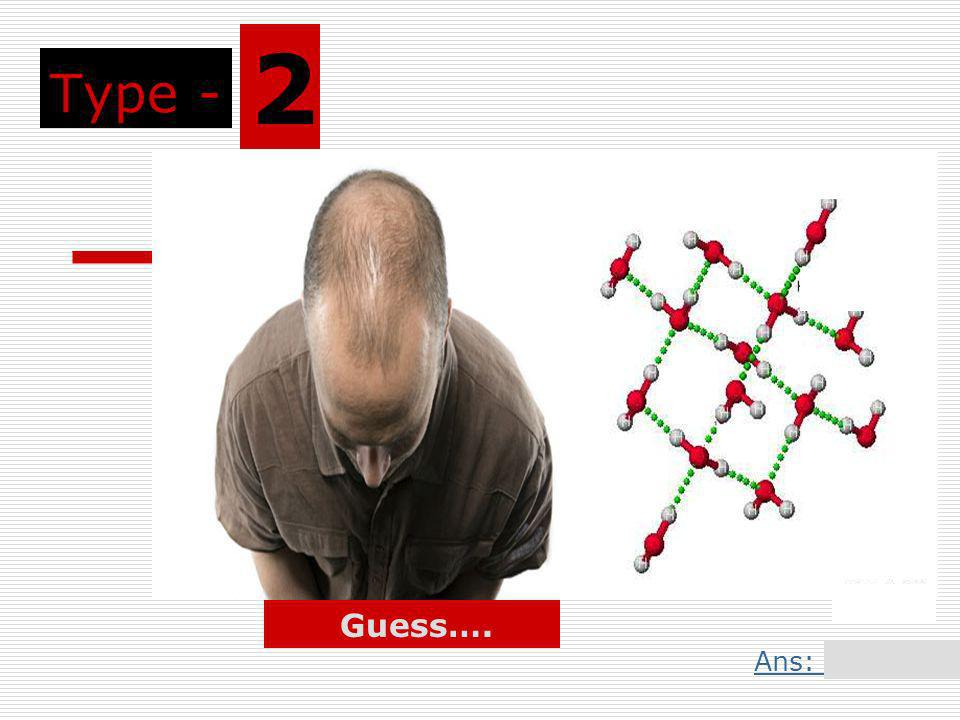 Type - 2 Guess…. Ans: Slide 5