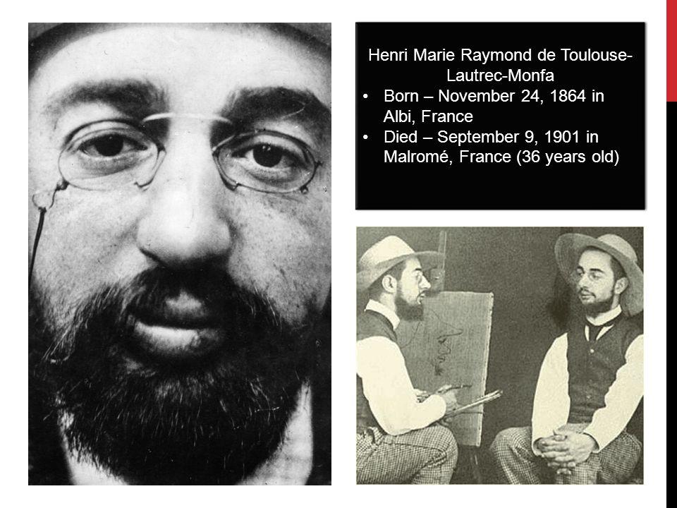 Henri Marie Raymond de Toulouse- Lautrec-Monfa Born – November 24, 1864 in Albi, France Died – September 9, 1901 in Malromé, France (36 years old) Hen