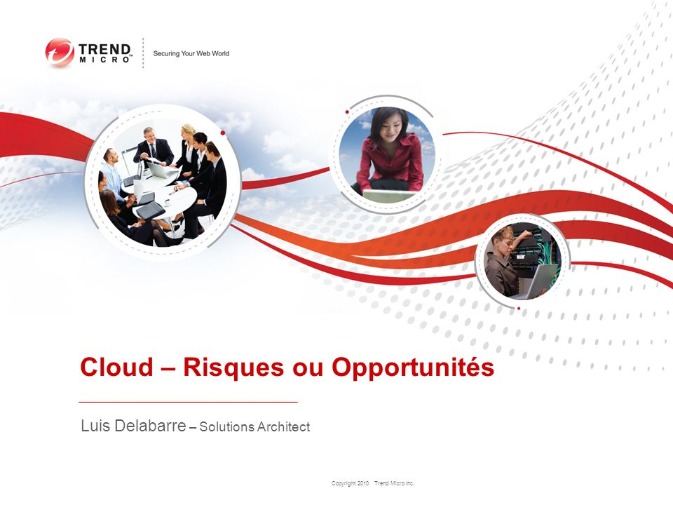 Copyright 2010 Trend Micro Inc. Cloud – Risques ou Opportunités Luis Delabarre – Solutions Architect