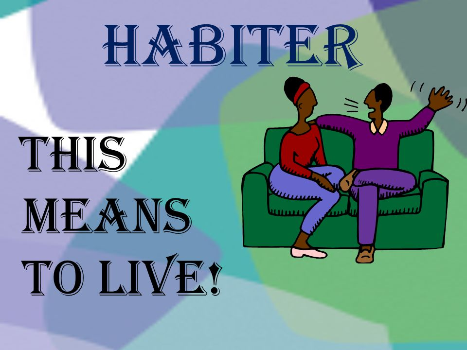 Habiter This means to live!