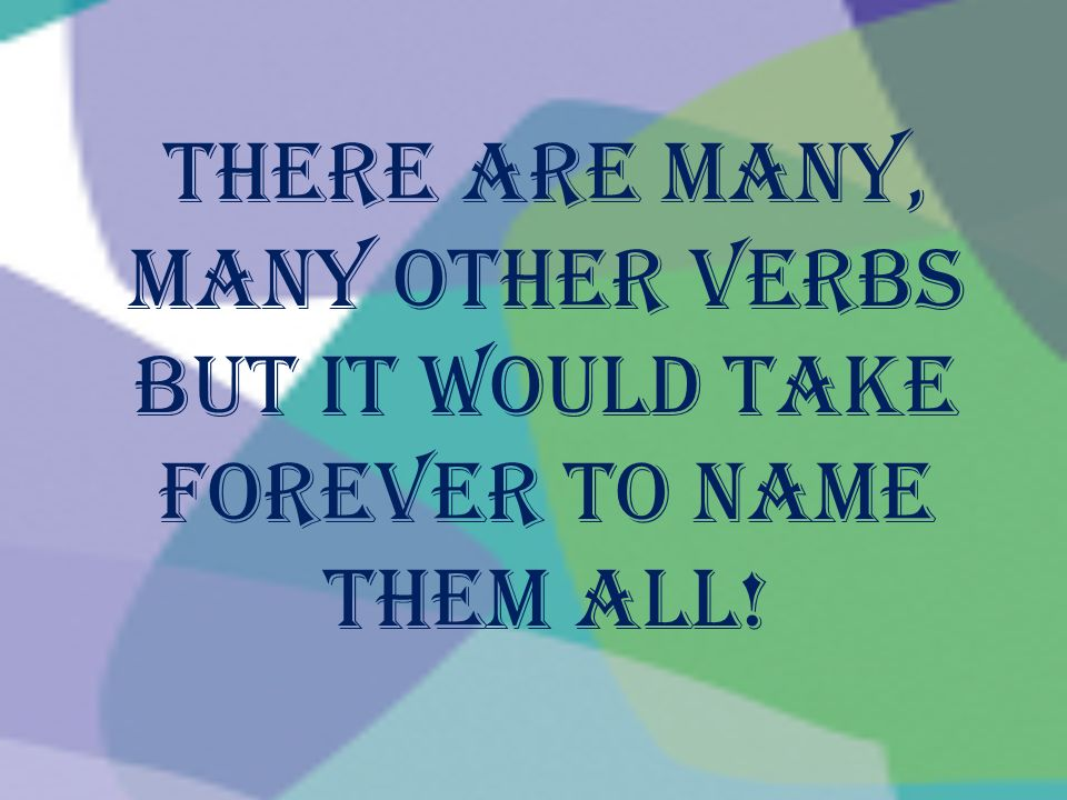 There are many, many other verbs but it would take forever to name them all!