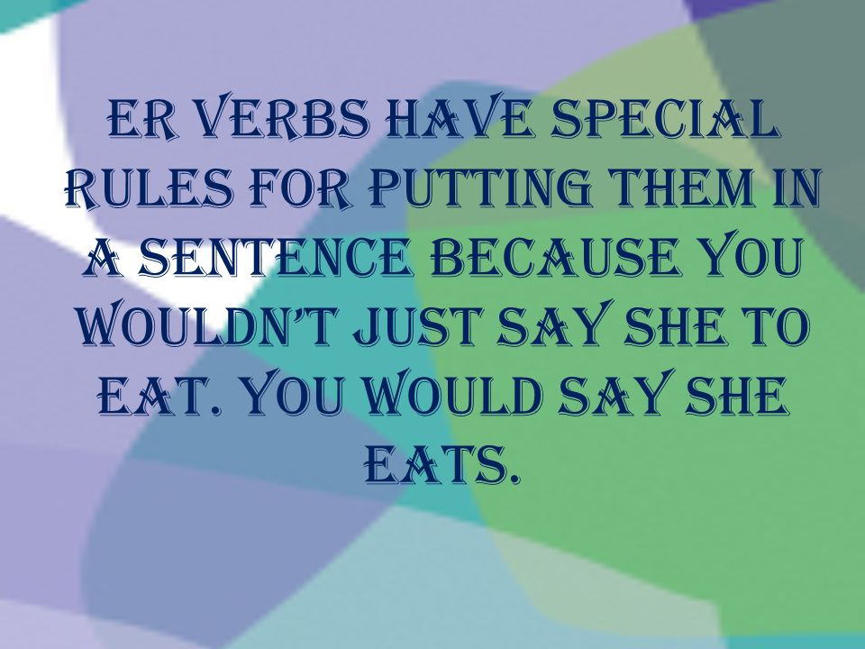ER verbs have special rules for putting them in a sentence because you wouldnt just say She to eat. You would say she eats.