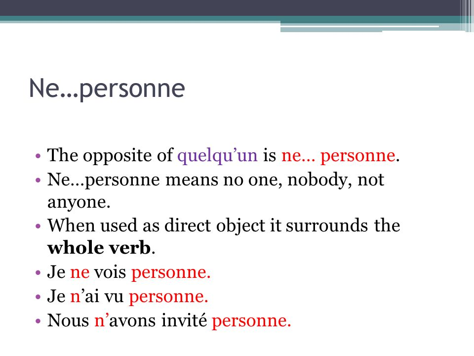 Ne…personne The opposite of quelquun is ne… personne. Ne…personne means no one, nobody, not anyone. When used as direct object it surrounds the whole