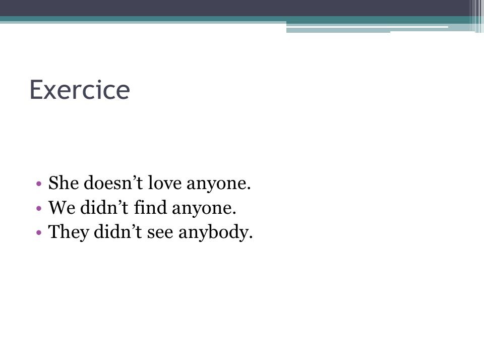 Exercice She doesnt love anyone. We didnt find anyone. They didnt see anybody.